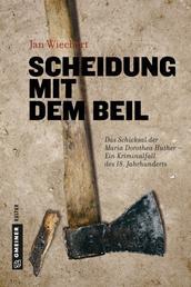 Scheidung mit dem Beil - Das Schicksal der Maria Dorothea Huther - Ein Kriminalfall des 18. Jahrhunderts