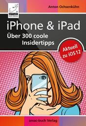 iPhone & iPad – Über 300 coole Insidertipps - Aktuell für iOS 12