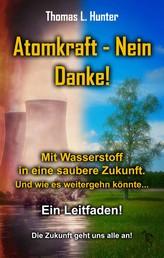 Atomkraft - Nein Danke! Solarkraft - Ja Bitte! - Mit Wasserstoff in eine saubere Zukunft. Und wie es weiter gehen könnte..... Ein Leitfaden! Die Zukunft geht uns alle an.