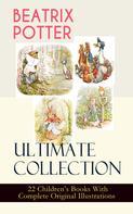 Beatrix Potter: BEATRIX POTTER Ultimate Collection - 22 Children's Books With Complete Original Illustrations