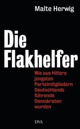 Die Flakhelfer - Wie aus Hitlers jüngsten Parteimitgliedern Deutschlands führende Demokraten wurden