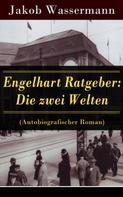 Jakob Wassermann: Engelhart Ratgeber: Die zwei Welten (Autobiografischer Roman)