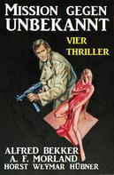 Alfred Bekker: Mission gegen Unbekannt: Vier Thriller