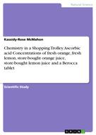 Kassidy-Rose McMahon: Chemistry in a Shopping Trolley. Ascorbic acid Concentrations of fresh orange, fresh lemon, store-bought orange juice, store-bought lemon juice and a Berocca tablet
