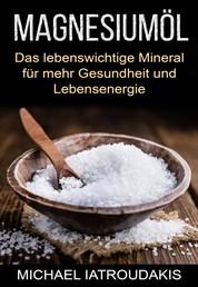 Magnesiumöl - Das lebenswichtige Mineral für mehr Gesundheit und Lebensenergie (gegen Krämpfe, Erschöpfung, Verspannungen und mehr)