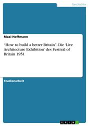 """How to build a better Britain"". Die 'Live Architecture Exhibition' des Festival of Britain 1951"