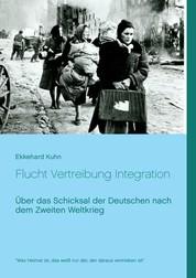 Flucht Vertreibung Integration - Über das Schicksal der Deutschen nach dem Zweiten Weltkrieg