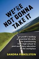 Sandra Finkelstein: We're Not Gonna Take It: a Youth's Tool Bag of Essential Life Skills