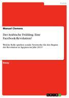 Manuel Clemens: Der Arabische Frühling. Eine Facebook-Revolution?
