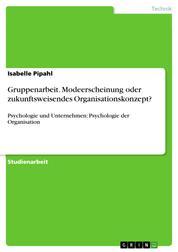 Gruppenarbeit. Modeerscheinung oder zukunftsweisendes Organisationskonzept? - Psychologie und Unternehmen: Psychologie der Organisation