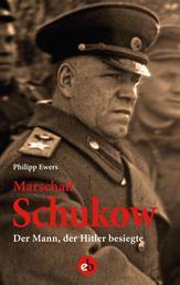 Marschall Schukow - Der Mann, der Hitler besiegte