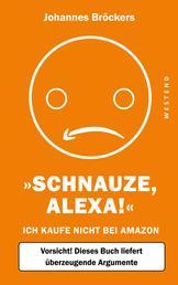Schnauze, Alexa! - Ich kaufe nicht bei Amazon, Vorsicht! Dieses Buch liefert überzeugende Argumente