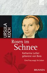 Rosen im Schnee - Katharina Luther, geborene von Bora - Eine Frau wagt ihr Leben
