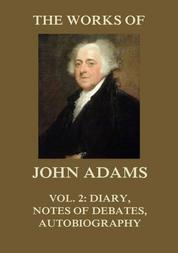 The Works of John Adams Vol. 2 - Diary, Notes of Debates, Autobiography (Annotated)