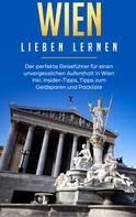 Yvonne Althaus: Wien lieben lernen: Der perfekte Reiseführer für einen unvergesslichen Aufenthalt in Wien inkl. Insider-Tipps, Tipps zum Geldsparen und Packliste