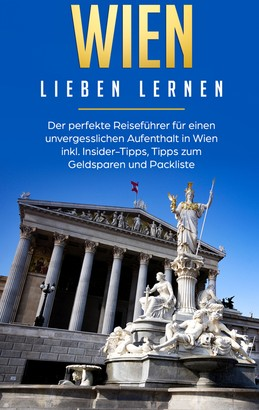 Wien lieben lernen: Der perfekte Reiseführer für einen unvergesslichen Aufenthalt in Wien inkl. Insider-Tipps, Tipps zum Geldsparen und Packliste
