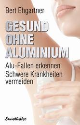 Gesund ohne Aluminium - Alu-Fallen erkennen – Schwere Krankheiten vermeiden