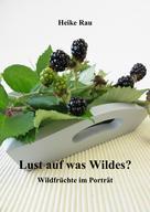 Heike Rau: Lust auf was Wildes? - Wildfrüchte im Porträt