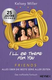 I'll be there for you - Friends – Alles über die beste Serie aller Zeiten. Das inoffizielle Fanbuch