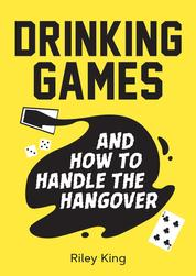 Drinking Games and How to Handle the Hangover - Fun Ideas for a Great Night and Clever Cures for the Morning After