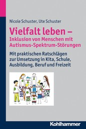 Vielfalt leben - Inklusion von Menschen mit Autismus-Spektrum-Störungen - Mit praktischen Ratschlägen zur Umsetzung in Kita, Schule, Ausbildung, Beruf und Freizeit