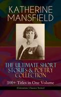 Katherine Mansfield: KATHERINE MANSFIELD – The Ultimate Short Stories & Poetry Collection: 100+ Titles in One Volume (Literature Classics Series)