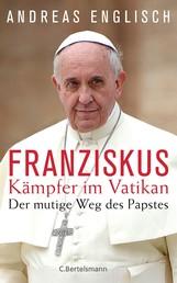 Der Kämpfer im Vatikan - Papst Franziskus und sein mutiger Weg
