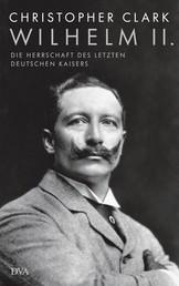 Wilhelm II. - Die Herrschaft des letzten deutschen Kaisers
