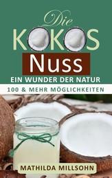 Die Kokosnuss - ein Wunder der Natur - Kokosöl, Kokosmehl, Kokosblütenzucker - 100 und mehr Möglichkeiten