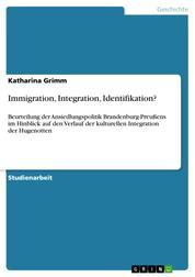 Immigration, Integration, Identifikation? - Beurteilung der Ansiedlungspolitik Brandenburg-Preußens im Hinblick auf den Verlauf der kulturellen Integration der Hugenotten