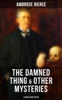 Ambrose Bierce: The Damned Thing & Other Ambrose Bierce's Mysteries (4 Books in One Edition)