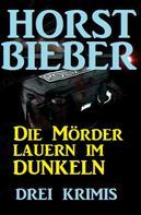 Horst Bieber: Die Mörder lauern im Dunkeln: Drei Krimis