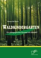 Silvana DelRosso: Waldkindergarten: Ein pädagogisches Konzept mit Zukunft?