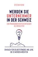 Stefan Heini: Werden Sie Unternehmer in der Schweiz – ein praxisorientierter Ratgeber als Begleiter