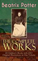 Beatrix Potter: The Complete Works of Beatrix Potter: 22 Children's Books with 650+ Original Illustrations in One Volume