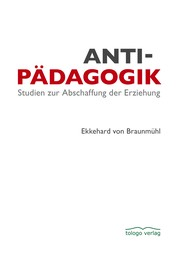 Antipädagogik - Studien zur Abschaffung der Erziehung