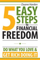 5 Easy Steps to Financial Freedom - Do What You Love & Get Rich Doing It