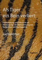Gerhard Reit: Als Tiger ein Bein verliert: Enttäuschung und Eifersucht als Hindernis bei der Wahrnehmung von Narzissmus und Psychopathie