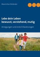 Maximilian Rieländer: Lebe dein Leben - bewusst, verstehend, mutig