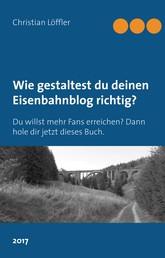 Wie gestaltest du deinen Eisenbahnblog richtig? - Du willst mehr Fans erreichen? Dann hole dir jetzt dieses Buch.
