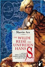 Die wilde Reise des unfreien Hans S. - ... und seine höchst erstaunlichen Erlebnisse auf dem Weg ans Ende der Welt