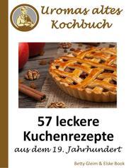 Uromas altes Kochbuch - 57 leckere Kuchenrezepte aus dem 19. Jahrhundert