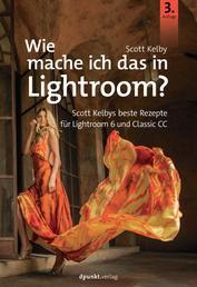 Wie mache ich das in Lightroom? - Scott Kelbys beste Rezepte für Lightroom 6 und Classic