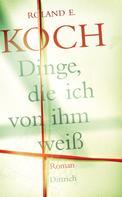 Roland E. Koch: Dinge, die ich von ihm weiß