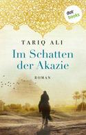 Tariq Ali: Im Schatten der Akazie