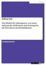 Das Modell der Salutogenese von Aaron Antonovsky. Stellenwert und Nutzung für die Prävention und Rehabilitation