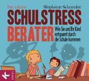 Der kleine Schulstress-Berater - Wie Sie und Ihr Kind entspannt durch die Schule kommen