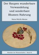 Maria Sibylla Merian: Der Raupen wunderbare Verwandelung und sonderbare Blumennahrung