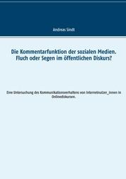 Die Kommentarfunktion der sozialen Medien. Fluch oder Segen im öffentlichen Diskurs? - Eine Untersuchung des Kommunikationsverhaltens von Internetnutzer_innen in Onlinediskursen.