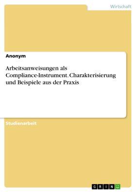 Arbeitsanweisungen als Compliance-Instrument. Charakterisierung und Beispiele aus der Praxis